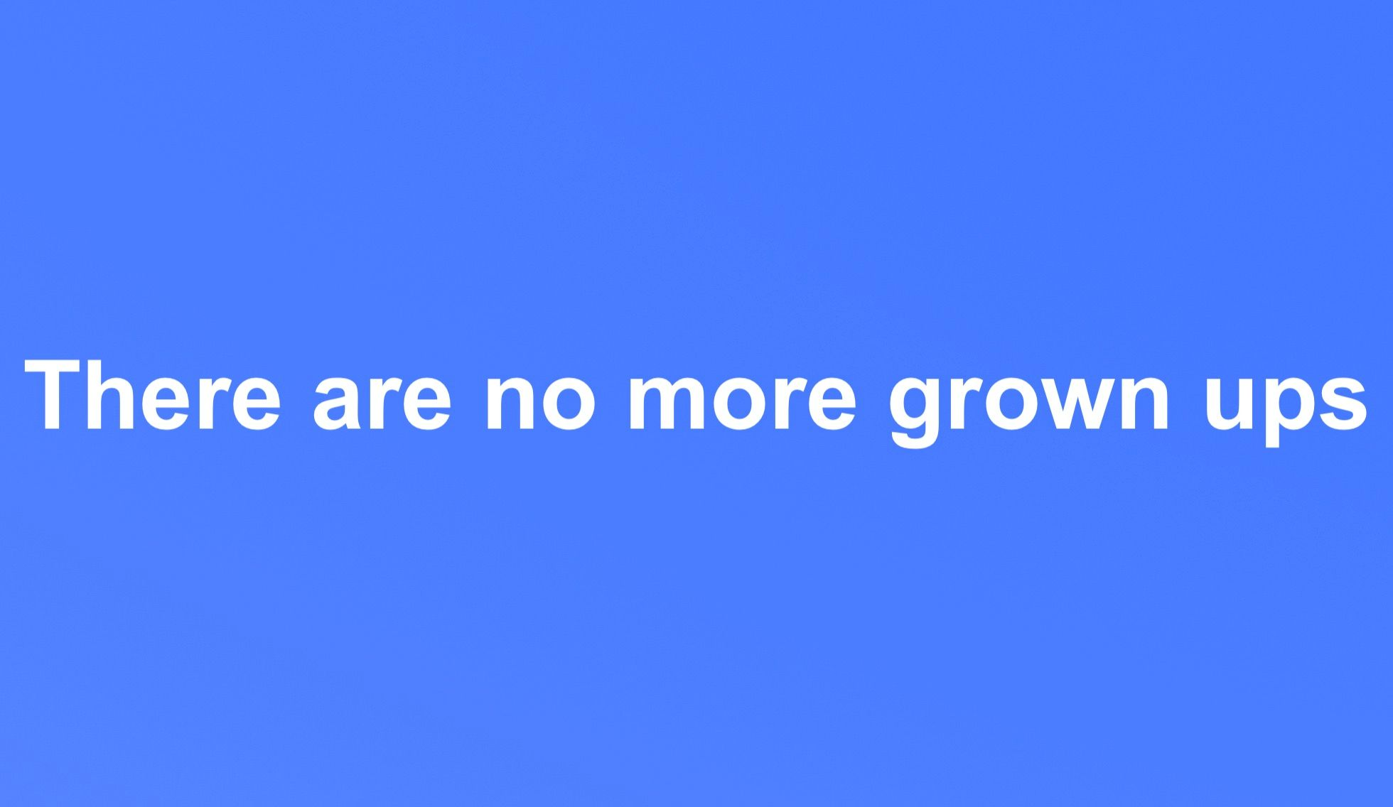 There are no more grown ups